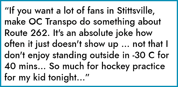 """If you want a lot of fans in Stittsville, make OC Transpo do something about Route 262. It's an absolute joke how often it just doesn't show up ... not that I don't enjoy standing outside in -30 C for 40 mins... So much for hockey practice for my kid tonight..."""
