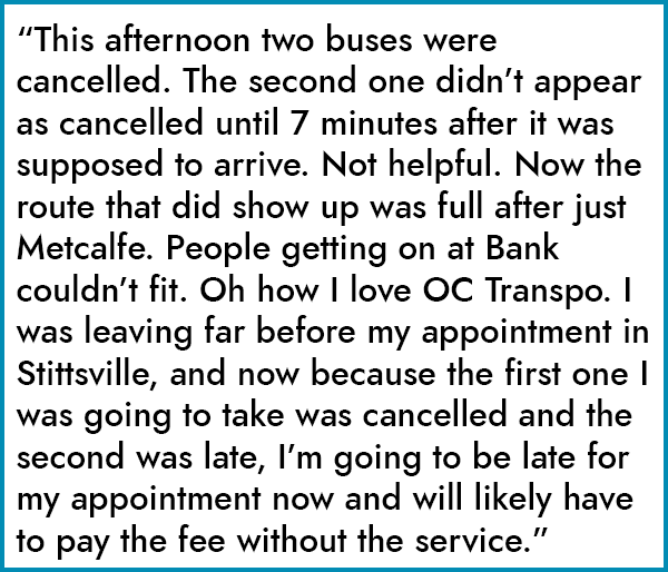 """This afternoon two buses were cancelled. The second one didn't appear as cancelled until 7 minutes after it was supposed to arrive. Not helpful. Now the route that did show up was full after just Metcalfe. People getting on at Bank couldn't fit. Oh how I love OC Transpo. I was leaving far before my appointment in Stittsville, and now because the first one I was going to take was cancelled and the second was late, I'm going to be late for my appointment now and will likely have to pay the fee without the service."""