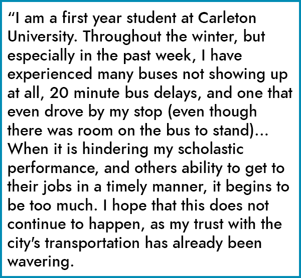 """I am a first year student at Carleton University. Throughout the winter, but especially in the past week, I have experienced many buses not showing up at all, 20 minute bus delays, and one that even drove by my stop (even though there was room on the bus to stand)... When it is hindering my scholastic performance, and others ability to get to their jobs in a timely manner, it begins to be too much. I hope that this does not continue to happen, as my trust with the city's transportation has already been wavering."