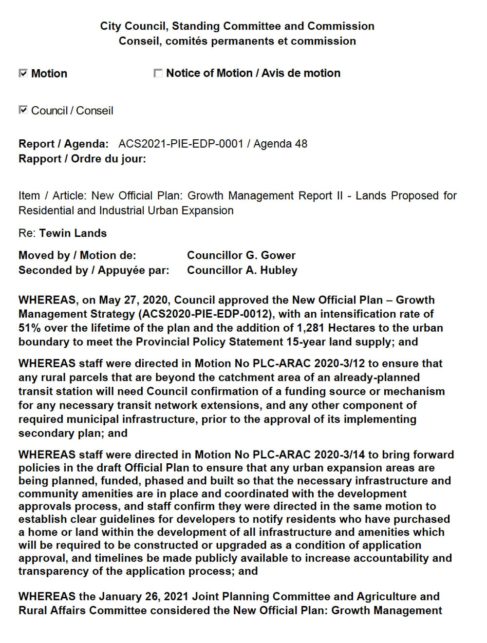 Report / Agenda: ACS2021-PIE-EDP-0001 / Agenda 48 Rapport / Ordre du jour: Item / Article: New Official Plan: Growth Management Report II - Lands Proposed for Residential and Industrial Urban Expansion Re: Tewin Lands Moved by / Motion de: Councillor G. Gower Seconded by / Appuyée par: Councillor A. Hubley WHEREAS, on May 27, 2020, Council approved the New Official Plan – Growth Management Strategy (ACS2020-PIE-EDP-0012), with an intensification rate of 51% over the lifetime of the plan and the addition of 1,281 Hectares to the urban boundary to meet the Provincial Policy Statement 15-year land supply; and WHEREAS staff were directed in Motion No PLC-ARAC 2020-3/12 to ensure that any rural parcels that are beyond the catchment area of an already-planned transit station will need Council confirmation of a funding source or mechanism for any necessary transit network extensions, and any other component of required municipal infrastructure, prior to the approval of its implementing secondary plan; and WHEREAS staff were directed in Motion No PLC-ARAC 2020-3/14 to bring forward policies in the draft Official Plan to ensure that any urban expansion areas are being planned, funded, phased and built so that the necessary infrastructure and community amenities are in place and coordinated with the development approvals process, and staff confirm they were directed in the same motion to establish clear guidelines for developers to notify residents who have purchased a home or land within the development of all infrastructure and amenities which will be required to be constructed or upgraded as a condition of application approval, and timelines be made publicly available to increase accountability and transparency of the application process; and WHEREAS the January 26, 2021 Joint Planning Committee and Agriculture and Rural Affairs Committee considered the New Official Plan: Growth Management